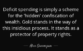 Deficit spending is simply a scheme for the 'hidden' confiscation of wealth. Gold stands in the way of this insidious process. It stands as a protector of property rights. -Alan Greenspan