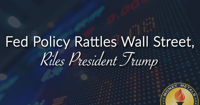 Fed Policy Rattles Wall Street, Riles Trump