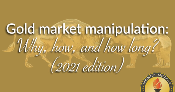 Gold market manipulation: Why, how, and how long? (2021 edition)