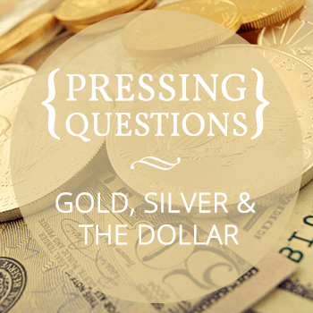 Pressing questions: gold, silver, and the dollar