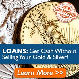 Loans: Get Cash Without Selling Your Gold and Silver! Learn More >>