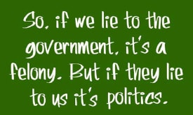 So, if we lie to the government, it's a felony. But if they lie to us it's politics.