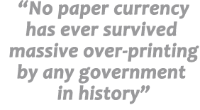 No paper currency has ever survived massive over-printing by any government in history
