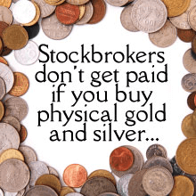 Stockbrokers don't get paid if you buy physical gold and silver